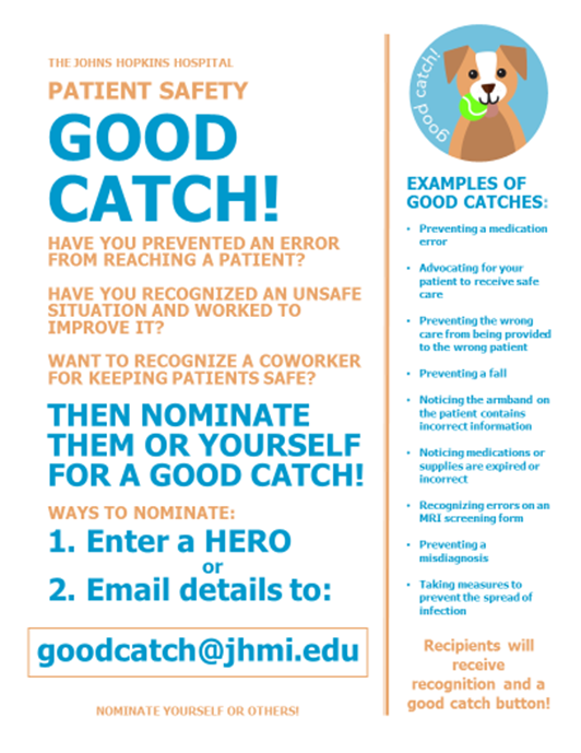 Good Catch. Have you prevented an error from reaching a patient? Have you recognized an unsafe situation and worked to improve it? Want to recognize a coworker for keeping patients safe? Then nominate them or yourself!  Ways to nominate: Enter a HERO or Email details to goodcatch@jhmi.edu.
